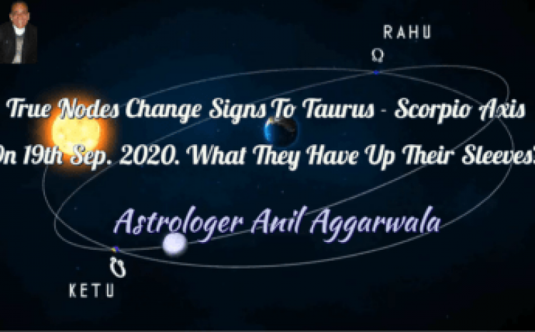 True Nodes Change Signs To Taurus-Scorpio Axis On 19th Sept. 2020 What They Have Up their Sleeves ? Astrologer Anil Aggarwala