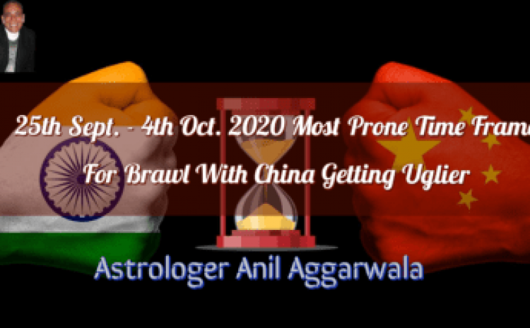 25th Sept.- 4th Oct. 2020 Most Prone Time Frame For Brawl With China Getting Uglier Astrologer Anil Aggarwala