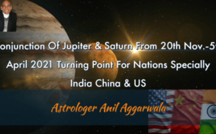 Conjunction Of Jupiter & Saturn From 20th Nov.-5th April 2021 Turning Point For Nations Specially India China & US Astrologer Anil Aggarwala