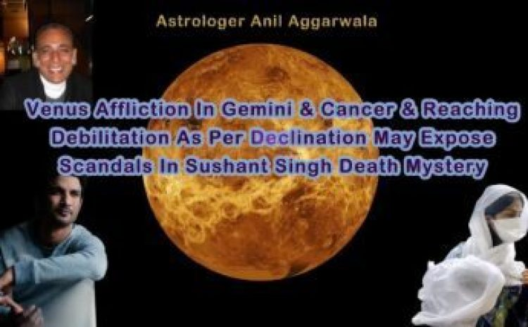 Venus Affliction In Gemini & Cancer & Reaching Debilitation As Per Declination May Expose Scandals In Sushant Singh Death Mystery Astrologer Anil Aggarwala