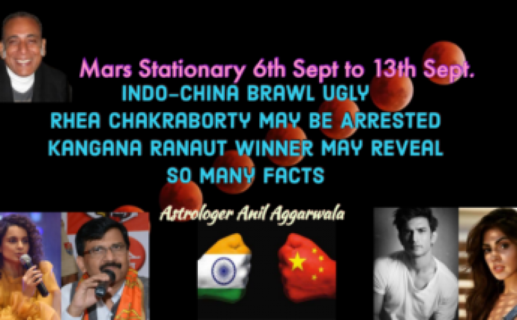 Mars Stationary 6th Sept -13th Sept. Indo-China Brawl Ugly Rhea Chakraborty May Be Arrested Kangana Ranaut Winner May Reveal So Many Facts Astrologer Anil Aggarwala