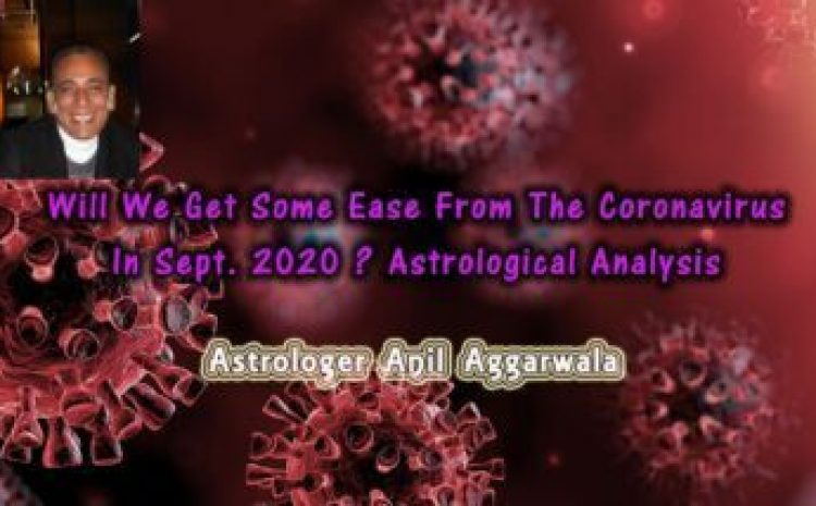 Will We Get Some Ease From The Coronavirus In Sept. 2020 ? Astrological Analysis Astrologer Anil Aggarwala