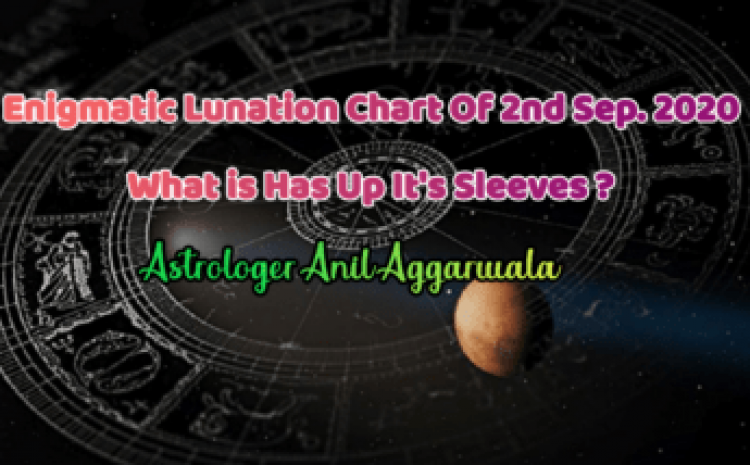 Enigmatic Lunation chart of 2nd Sept. 2020 What is Has Up It's Sleeves ? Astrologer Anil Aggarwala