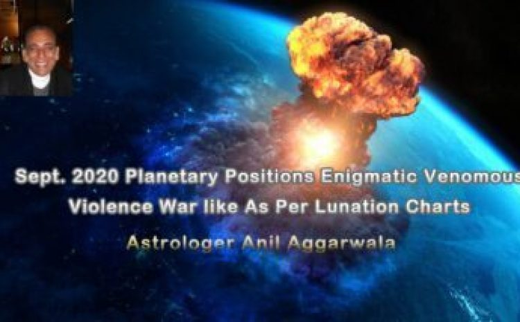 Sept. 2020 Planetary Positions Enigmatic Venomous Violence War like As Per Lunation Charts Astrologer Anil Aggarwala
