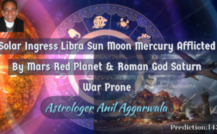 Solar Ingress Libra Sun Moon Mercury Afflicted By Mars Red Planet & Roman God Saturn War Prone Astrologer Anil Aggarwala