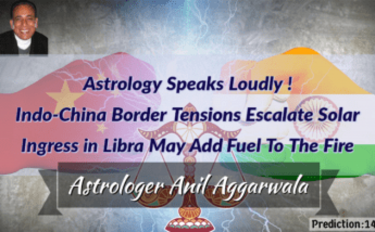 Astrology Speaks Loudly ! Indo-China Border Tensions Escalate Solar Ingress in Libra May Add Fuel To The Fire Astrologer Anil Aggarwala