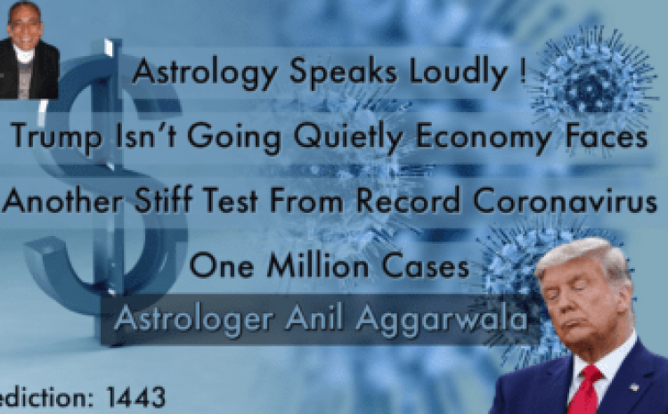 Astrology Speaks Loudly !Trump Isn't Going Quietly Economy Faces Another Stiff Test From Record Coronavirus One Million Cases Astrologer Anil Aggarwala