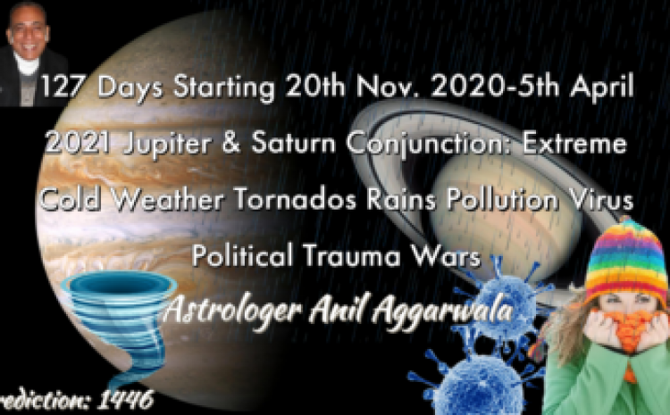 127 Days Starting 20th Nov. 2020-5th April 2021 Jupiter & Saturn Conjunction: Extreme Cold Weather Tornados Rains Pollution Virus Political Trauma Wars Astrologer Anil Aggarwala