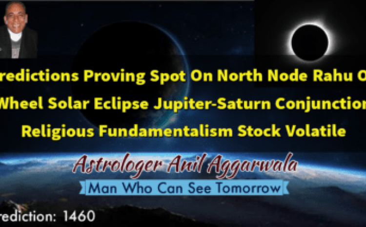 Predictions Proving Spot On North Node Rahu On Wheel Solar Eclipse Jupiter-Saturn Conjunction Religious Fundamentalism Stock Volatile Astrologer Anil Aggarwala