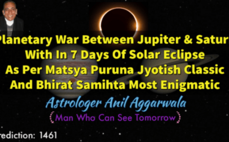 Planetary War Between Jupiter & Saturn With In 7 Days Of Solar Eclipse As Per Matsya Puruna Jyotish Classic And Bhirat Samihta Most Enigmatic Astrologer Anil Aggarwala