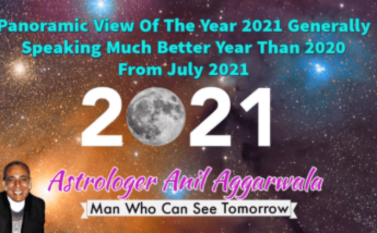 Panoramic View Of The Year 2021 Generally Speaking Much Better Year Than 2020 From July 2021 Astrologer Anil Aggarwala