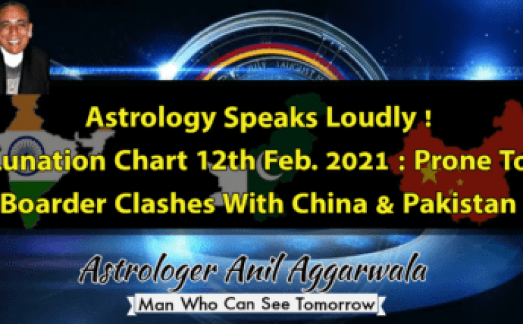 Astrology Speaks Loudly ! Lunation Chart 12th Feb. 2021 : Prone To Boarder Clashes With China & Pakistan Astrologer Anil Aggarwala