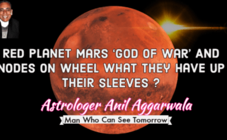 Red Planet Mars 'God Of War' And Nodes On Wheel What They Have Up Their Sleeves ? Astrologer Anil Aggarwala