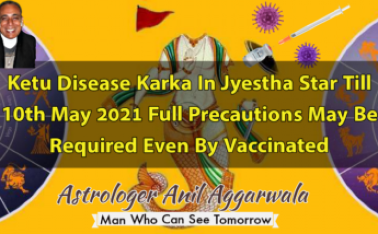 Ketu Disease Karka In Jyestha Star Till 10th May 2021 Full Precautions May Be Required Even By Vaccinated Astrologer Anil Aggarwala