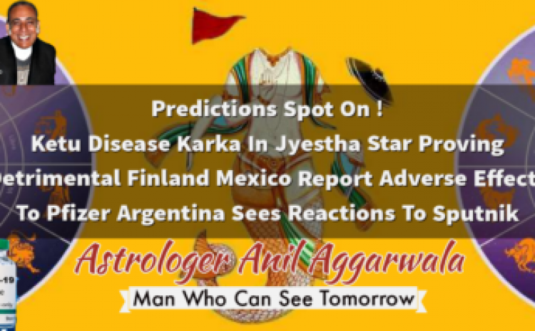 Predictions Spot On ! Ketu Disease Karka In Jyestha Star Proving Detrimental Finland Mexico Report Adverse Effects To Pfizer Argentina Sees Reactions To Sputnik Astrologer Anil Aggarwala