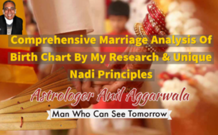 Comprehensive Marriage Analysis Of Birth Chart By My Research & Unique Nadi Principles Astrologer Anil Aggarwala