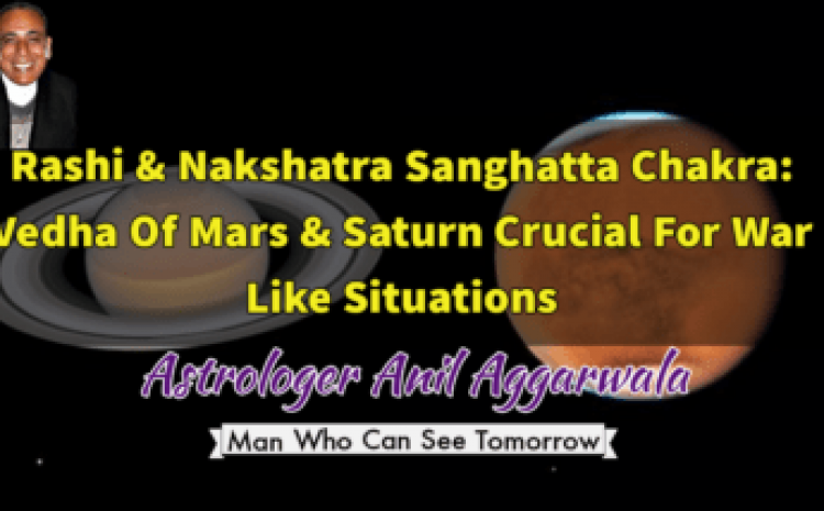 Rashi & Nakshatra Sanghatta Chakra: Vedha Of Mars & Saturn Crucial For War Like Situations Astrologer Anil Aggarwala
