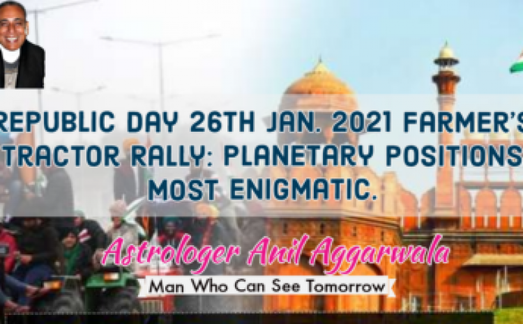 Republic Day 26th Jan. 2021 Farmer's Tractor Rally: Planetary Positions Most Enigmatic Astrologer Anil Aggarwala