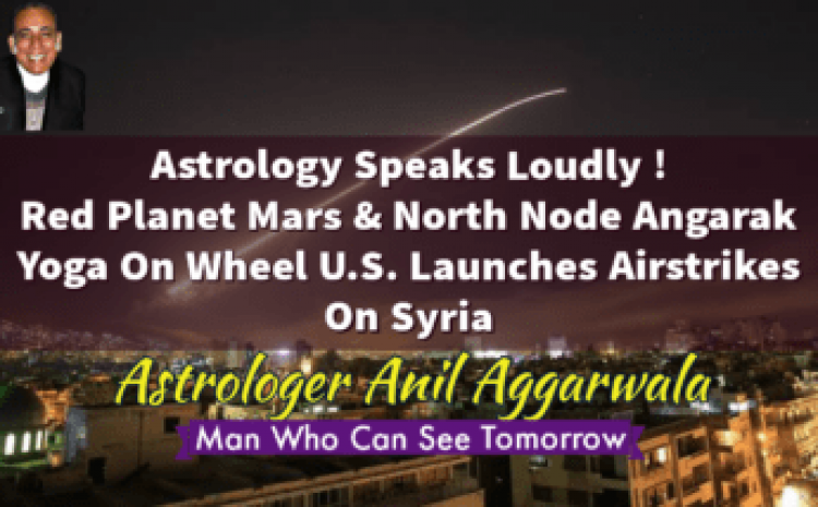 Astrology Speaks Loudly ! Red Planet Mars & North Node Angarak Yoga On Wheel U.S. Launches Airstrikes On Syria Astrologer Anil Aggarwala
