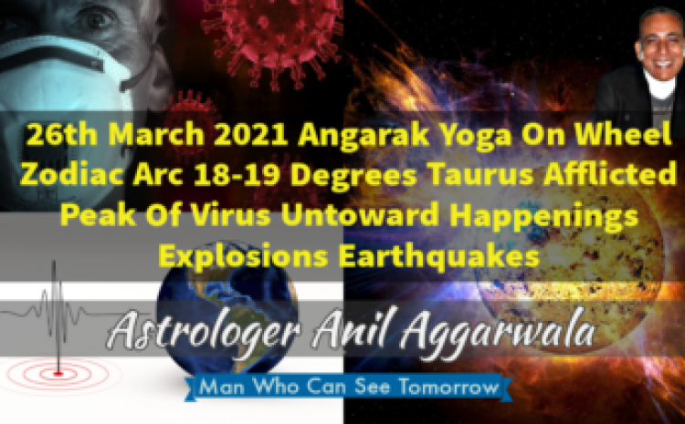 26th March 2021 Angarak Yoga On Wheel Zodiac Arc 18-19 Degrees Taurus Afflicted Peak Of Virus Untoward Happenings Explosions Earthquakes Astrologer Anil Aggarwala