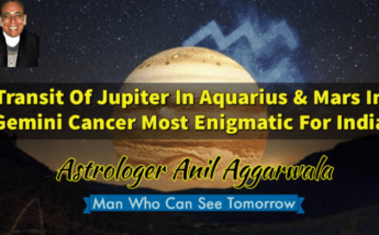 Transit Of Jupiter In Aquarius & Mars In Gemini Cancer Most Enigmatic For India Astrologer Anil Aggarwala