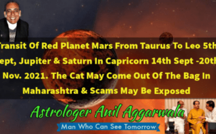Transit Of Red Planet Mars From Taurus To Leo5th Sept Jupiter & Saturn In Capricorn 14th Sept -20th Nov. 2021 The Cat May Come Out Of The Bag In Maharashtra & Scams May Be Exposed Astrologer Anil Aggarwala