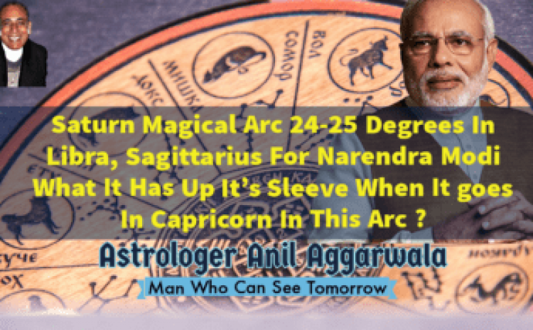 Saturn Magical Arc 24-25 Degrees In Libra, Sagittarius For Narendra Modi What It Has Up It's Sleeve When It goes In Capricorn In This Arc ? Astrologer Anil Aggarwala