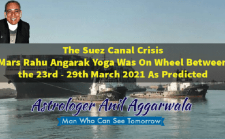 The Suez Canal Crisis Mars Rahu Angarak Yoga Was On Wheel Between the 23rd – 29th March 2021 As Predicted Astrologer Anil Aggarwala