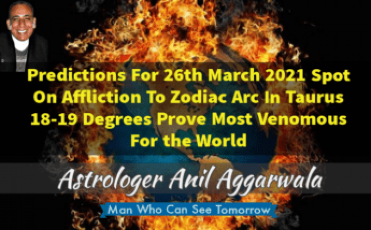 Predictions For 26th March 2021 Spot On Affliction To Zodiac Arc In Taurus 18-19 Degrees Prove Most Venomous For the World Astrologer Anil Aggarwala