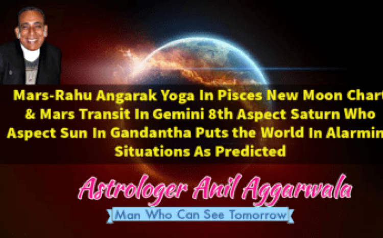 Mars-Rahu Angarak Yoga In Pisces New Moon Chart & Mars Transit In Gemini 8th Aspects Saturn Who Aspects Sun In Gandantha Puts the World In Alarming Situations As Predicted Astrologer Anil Aggarwala