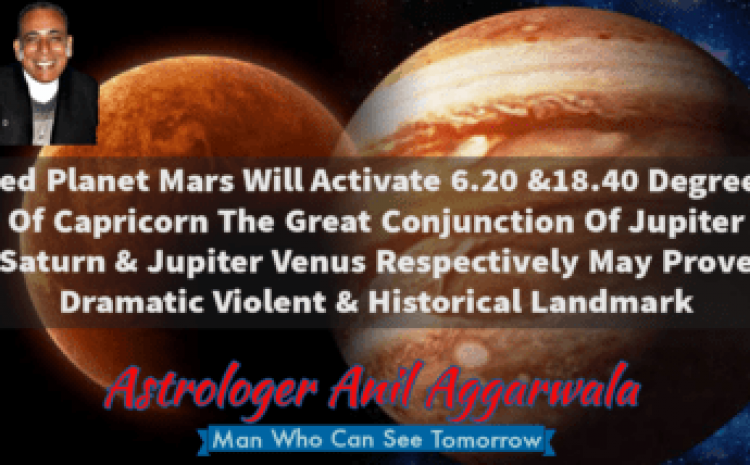 Red Planet Mars Will Activate 6.20 &18.40 Degrees Of Capricorn The Great Conjunction Of Jupiter Saturn & Jupiter Venus Respectively May Prove Dramatic Violent & Historical Landmark Astrologer Anil Aggarwala