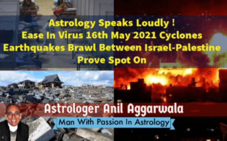 Astrology Speaks Loudly ! Ease In Virus 16th May 2021 Cyclones Earthquakes Brawl Between Israel-Palestine Prove Spot On Astrologer Anil Aggarwala