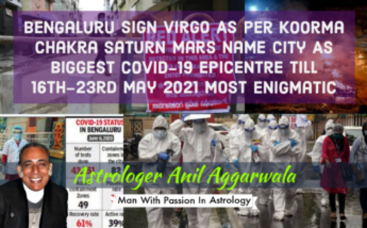 Bengaluru Sign Virgo As Per Koorma Chakra Saturn Mars Name City As Biggest Covid-19 Epicentre Till 16th-23rd May 2021 Most Enigmatic Astrologer Anil Aggarwala