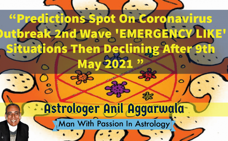 Coronavirus Predictions Spot On Outbreak 2nd Wave 'EMERGENCY LIKE' Situations Then Declining After 9th May 2021 Astrologer Anil Aggarwala