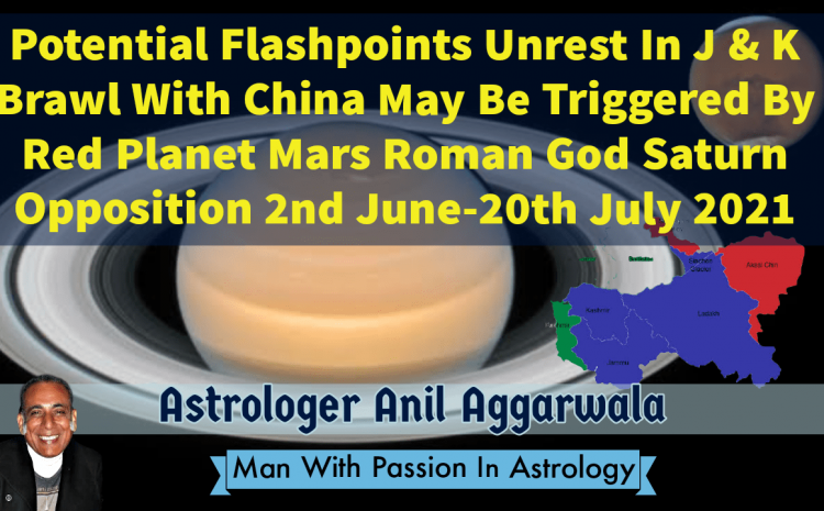Potential Flashpoints Unrest In J & K Brawl With China May Be Triggered By Red Planet Mars Roman God Saturn Opposition 2nd June-20th July 2021