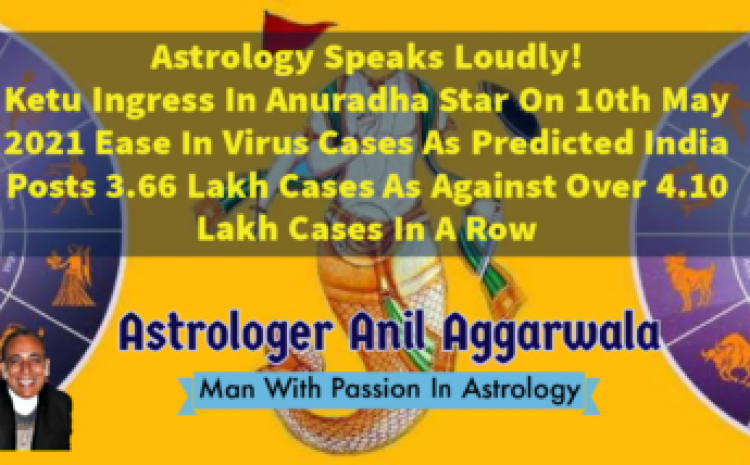 Astrology Speaks Loudly ! Ketu Ingress In Anuradha Star On10th May Ease In Virus Cases As Predicted India Posts 3.66 Lakh Cases As Against Over 4.10 Lakh Cases In A Row Astrologer Anil Aggarwala