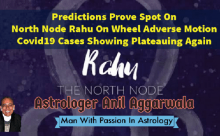 Predictions Prove Spot On North Node Rahu On Wheel Adverse Motion Covid19 Cases Showing Plateauing Again Astrologer Anil Aggarwala