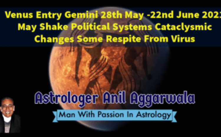Venus Entry Gemini 28th May -22nd June 2021 May Shake Political Systems Cataclysmic Changes Some Respite From Virus Astrologer Anil Aggarwala