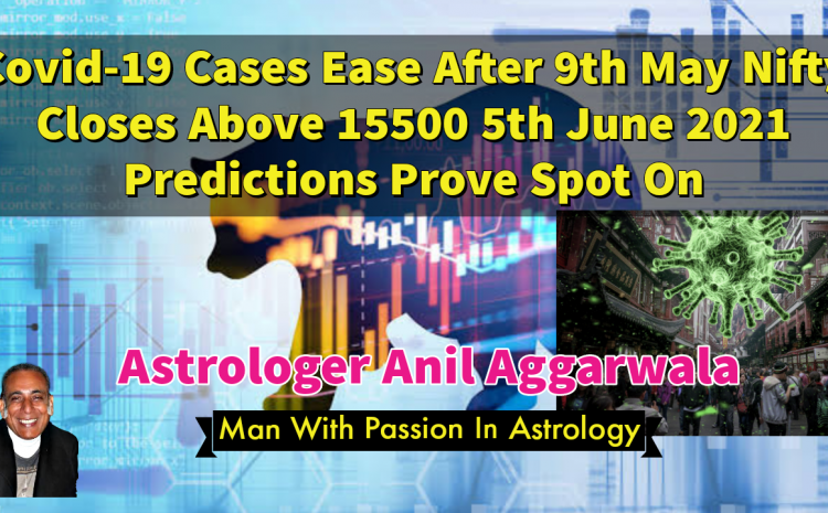 Covid-19 Cases Ease After 9th May Nifty Closes Above 15500 5th June 2021 Predictions Prove Spot On Astrologer Anil Aggarwala