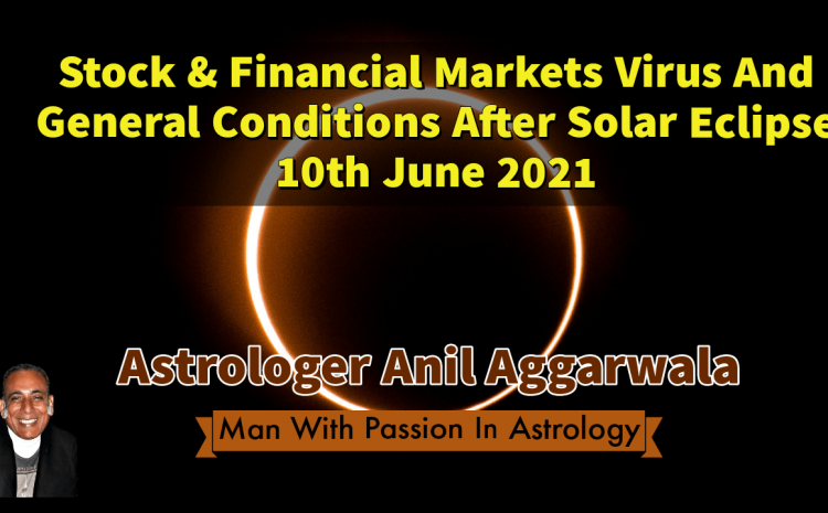 Stock & Financial Markets Virus And General Conditions After Solar Eclipse 10th June 2021 Astrologer Anil Aggarwala