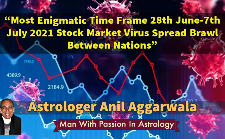 Most Enigmatic Time Frame 28th June-7th July 2021 Stock Market Virus Spread Brawl Between Nations Astrologer Anil Aggarwala