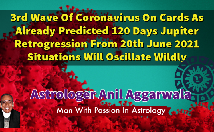 3rd Wave Of Coronavirus On Cards As Already Predicted 120 Days Jupiter Retrogression From 20th June 2021 Situations Will Oscillate Wildly Astrologer Anil Aggarwala